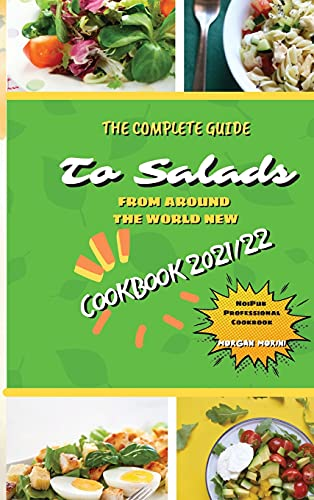 The Complete Guide to Salads from Around the World New Cookbook 2021/22: The complete recipe book on salads, everything you need to know to prepare ... beginners. Eat healthily and live healthily.