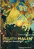 Intuitiv Malen: Wege zur Kreativität - Thomas Lüchinger