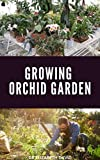GROWING ORCHID GARDEN: Comprehensive Step By Step guide To Growing Your Orchid Garden (English Edition)