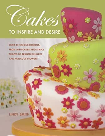 Cakes to Inspire and Desire: Over 35 Unique Designs, from Mini-Cakes and Simple Shapes to Beaded Delights and Fabulous Flowers by Lindy Smith(2007-08-16)