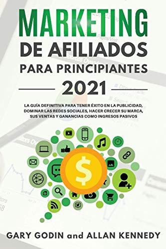 MARKETING DE AFILIADOS PARA PRINCIPIANTES 2021 La guía definitiva para tener éxito en la publicidad, dominar las redes sociales, hacer crecer su marca, sus ventas y ganancias como ingresos pasivos