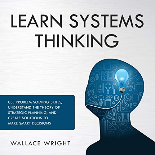 Learn Systems Thinking: Use Problem Solving Skills, Understand the Theory of Strategic Planning, and Create Solutions to Make Smart Decisions