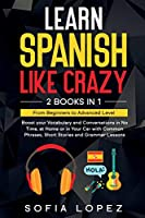 Learn Spanish Like Crazy: 2 Books in 1: Boost your Vocabulary and Conversations in No Time, at Home or in Your Car with Common Phrases, Short Stories and Grammar Lessons From Beginners to Advanced Level