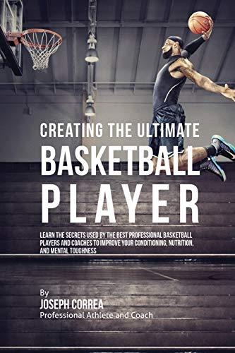 Creating the Ultimate Basketball Player: Learn the Secrets Used by the Best Professional Basketball Players and Coaches to Improve Your Conditioning, Nutrition, and Mental Toughness