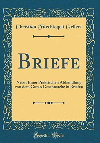Briefe: Nebst Einer Praktischen Abhandlung von dem Guten Geschmacke in Briefen (Classic Reprint)