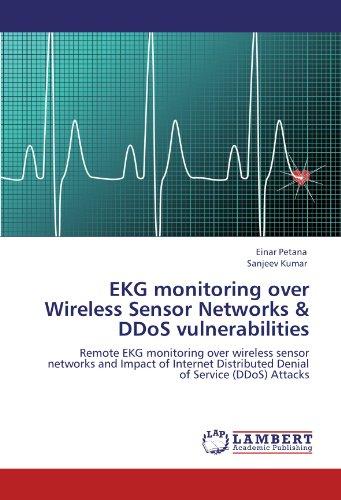 EKG monitoring over Wireless Sensor Networks & DDoS vulnerabilities: Remote EKG monitoring over wireless sensor networks and Impact of Internet Distributed Denial of Service (DDoS) Attacks