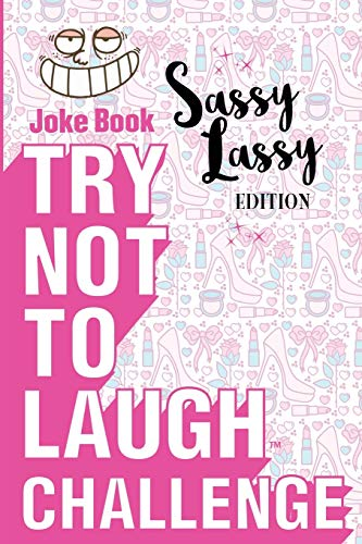 Try Not to Laugh Challenge - Sassy Lassy Edition: A Hilarious and Interactive Joke Book for Girls Age 6, 7, 8, 9, 10, 11, and 12 Years Old
