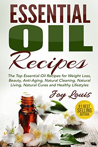 Essential Oil Recipes: Top Essential Oil Recipes for Weight Loss, Beauty, Anti-Aging, Natural Cleaning, Natural Living, Natural Cures and Healthy Lifestyles ... Cures, Essential Oil Recipe Guide Book 2)