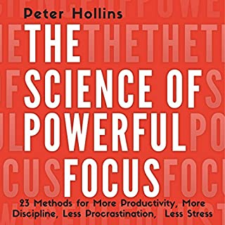 The Science of Powerful Focus     23 Methods for More Productivity, More Discipline, Less Procrastination, and Less Stress              By:                                                                                                                                 Peter Hollins                               Narrated by:                                                                                                                                 Gregory Sutton                      Length: 3 hrs and 3 mins     10 ratings     Overall 4.4