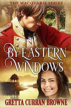 BY EASTERN WINDOWS : A Biographical Novel: (The true story of a young officer in India at a time when Bombay was beautiful). (The Macquarie Series Book 1) by [Gretta Curran Browne]