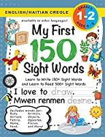My First 150 Sight Words Workbook: (Ages 6-8) Bilingual (English / Haitian Creole) (Anglè / Kreyòl Ayisyen): Learn to Write 150 and Read 500 Sight Words (Body, Actions, Family, Food, Opposites, Numbers, Shapes, Jobs, Places, Nature, Weather, Time and More