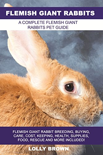 Flemish Giant Rabbits: Flemish Giant Rabbit Breeding, Buying, Care, Cost, Keeping, Health, Supplies, Food, Rescue and More Included! A Complete Flemish Giant Rabbits Pet Guide by [Lolly Brown]