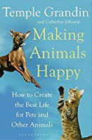 Making Animals Happy: How to Create the Best Life for Pets and Other Animals