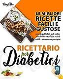 Ricettario Per Diabetici : Le Migliori Ricette Facili E Gustose Con Pasti Equilibrati E Le Giuste Combinazioni Alimentari Per Impostare Una Dieta Corretta E Ritrovare Un Sano Peso Corporeo