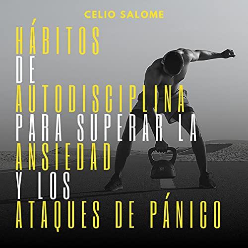 Hábitos de Autodisciplina Para Superar la Ansiedad y los Ataques de Pánico [Self-Discipline Habits to Overcome Anxiety and Panic Attacks] Audiobook By Celio Salome cover art