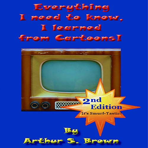 Everything I Need to Know: I Learned from Cartoons!, 2nd Edition Audiobook By Arthur S. Brown cover art