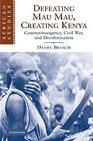 Defeating Mau Mau, Creating Kenya: Counterinsurgency, Civil War, and Decolonization (African Studies, Series Number 111)