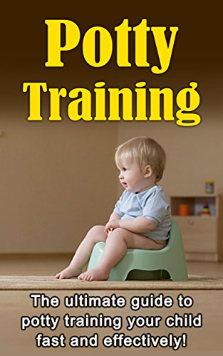 Potty Training: The ultimate guide to potty training your child fast and effectively!