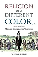 Religion of a Different Color: Race and the Mormon Struggle for Whiteness