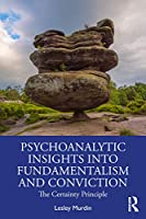 Psychoanalytic Insights into Fundamentalism and Conviction: The Certainty Principle