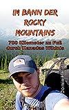 Im Bann der Rocky Mountains: 700 Kilometer zu Fuß durch Kanadas Wildnis