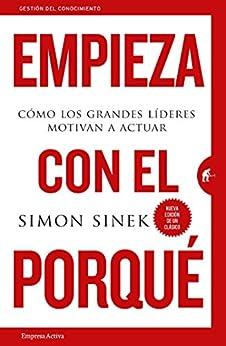 Empieza con el porqué: Cómo los grandes líderes motivan a actuar (Gestión del conocimiento) (Spanish Edition) by [Simon Sinek, Martín Rodríguez-Courel Ginzo]