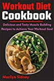 Workout Diet Cookbook: Delicious and Tasty Muscle Building Recipes to Achieve Your Workout Goal