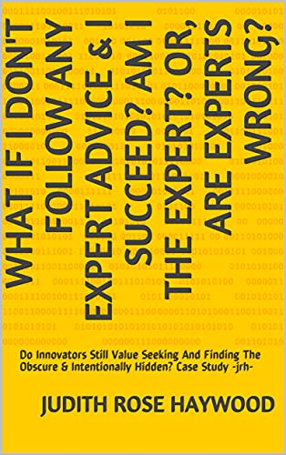What If I Don't Follow Any Expert Advice & I Succeed? Am I the Expert? Or, Are Experts Wrong?: Do Innovators Still Value Seeking And Finding The Obscure ... Hidden? Case Study...