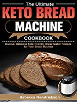 The Ultimate Keto Bread Machine Cookbook: Discover Delicious Keto-Friendly Bread Maker Recipes for Your Bread Machine