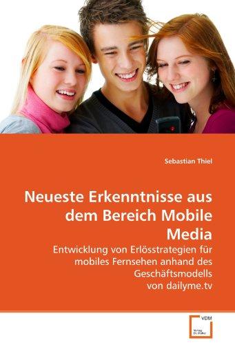 Neueste Erkenntnisse aus dem Bereich Mobile Media: Entwicklung von Erlösstrategien für mobiles Fernsehen anhand des Geschäftsmodells von dailyme.tv