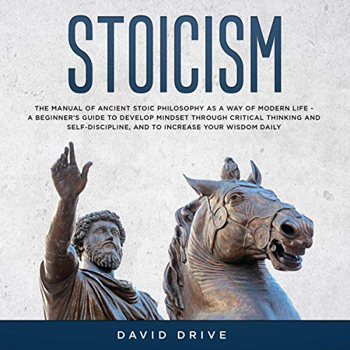 Stoicism: The Manual of Ancient Stoic Philosophy as a Way of Modern Life - A Beginner's Guide to Develop Mindset Through Critical Thinking and Self-Discipline, and to Increase Your Wisdom Daily cover art