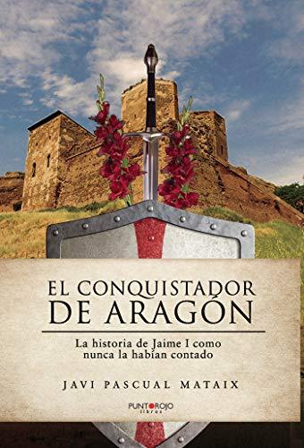 El conquistador de Aragón: La historia de Jaime I como nunca la habían contado