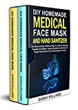 DIY HOMEMADE MEDICAL FACE MASK AND HAND SANITIZER: This Book Includes: Effective Ways To Craft a Protective, Reusable Facial Mask + Natural Sanitizer Craft Guide To Protect Yourself And Your Family