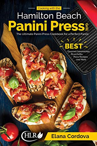 Cooking with the Hamilton Beach Panini Press Grill: The Ultimate Panini Press Cookbook for a Perfect Panini: Gourmet Sandwiches, Bruschetta, Pizza Recipes and More (Best Panini Series) (Volume 1)