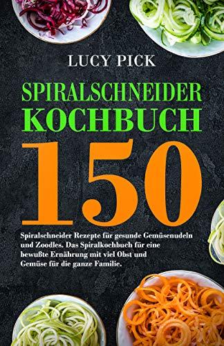 Spiralschneider Kochbuch: 150 Spiralschneider Rezepte für gesunde Gemüsenudeln und Zoodles. Das Spiralkochbuch für eine bewußte Ernährung mit viel Obst ... für die ganze Familie. (Zoodles Kochbuch 1)