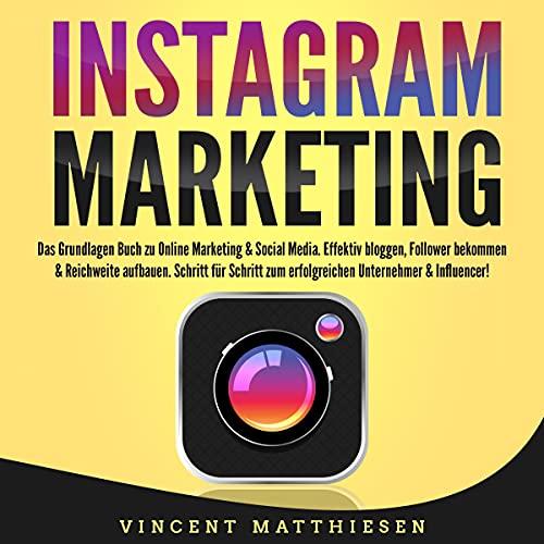 INSTAGRAM MARKETING - Das Grundlagen Buch zu Online Marketing & Social Media: Effektiv bloggen, Follower bekommen & Reichweite aufbauen. Schritt für Schritt zum erfolgreichen Unternehmer & Influencer!