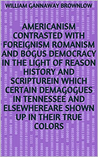 Americanism Contrasted with Foreignism Romanism and Bogus Democracy in the Light of Reason History and ScriptureIn which Certain Demagogues in Tennessee ... Up in Their True Colors (English Edition)