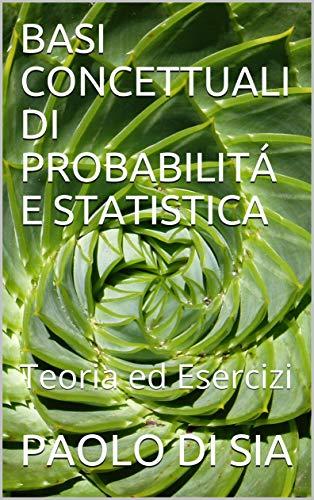 BASI CONCETTUALI DI PROBABILITÁ E STATISTICA: Teoria ed Esercizi
