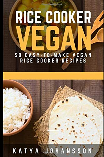 Rice Cooker Vegan: 50 Easy-To-Make Vegan Rice Cooker Recipes (vegan rice cooker, vegan rice cooker recipes, rice cooker vegan recipes, vegan bowl, vegan bowl attack, vegan bowls)