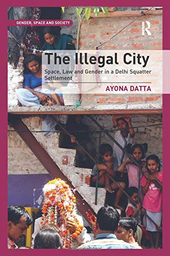The Illegal City: Space, Law and Gender in a Delhi Squatter Settlement (Gender, Space and Society)
