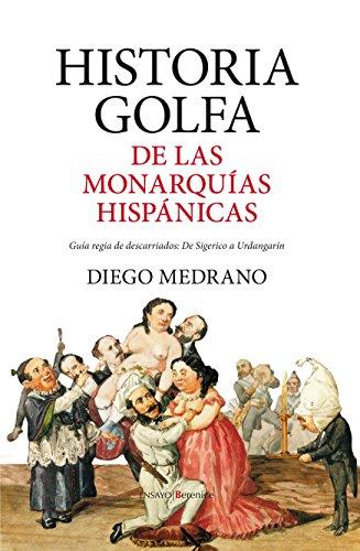 Historia golfa de las monarquías hispánicas: Guía regia de descarriados: De Sigerico a Urdangarín (Ensayo)