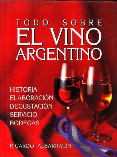 Todo Sobre El Vino Argentino: Historia, Elaboracion, Degustacion, Servicio, Bodegas