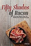 Fifty Shades of Bacon: Discover More than 50 Bodacious Bacon Recipes