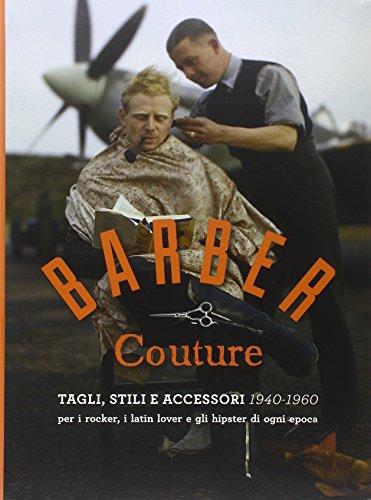 Barber couture. Tagli, stili e accessori (1940-1960). Per i rocker, i latin lover e gli hipster di ogni epoca. Ediz. illustrata