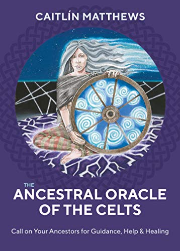 The Ancestral Oracle of the Celts: Call on Your Ancestors for Guidance, Help and Healing