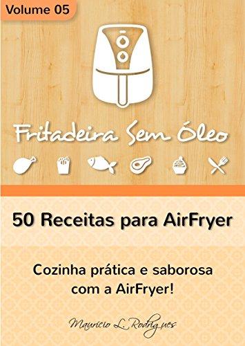Fritadeira Sem Óleo - Vol. 05: 50 receitas para AirFryer (Fritadeira Sem Óleo - Receitas para AirFryer / Air Fryer)