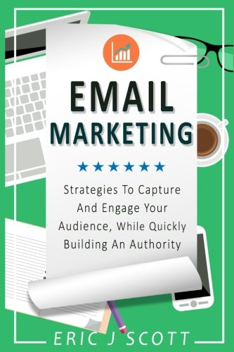 Email Marketing Strategies To Capture And Engage Your Audience While Quickly Building An Authority Marketing