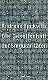 Die Gesellschaft der Singularitäten: Zum Strukturwandel der Moderne - Andreas Reckwitz