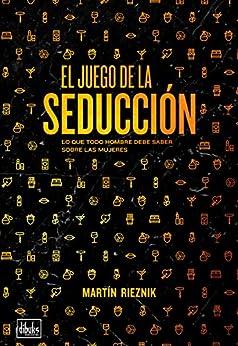 El juego de la seducción: Lo que todo hombre debe saber sobre las mujeres (Spanish Edition) by [Martín Rieznik]