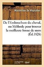 De l'Embouchure du cheval, ou Méthode pour trouver la meilleure forme de mors - D'après les proportions et les principes les plus simples de l'embouchure du cheval de Maximilien de Weyrother